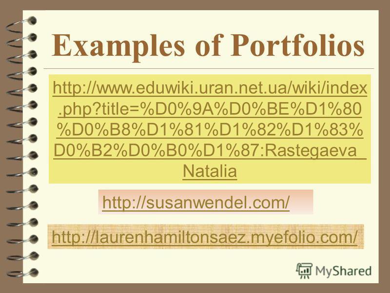 Examples of Portfolios http://susanwendel.com/ http://laurenhamiltonsaez.myefolio.com/ http://www.eduwiki.uran.net.ua/wiki/index.php?title=%D0%9A%D0%BE%D1%80 %D0%B8%D1%81%D1%82%D1%83% D0%B2%D0%B0%D1%87:Rastegaeva_ Natalia