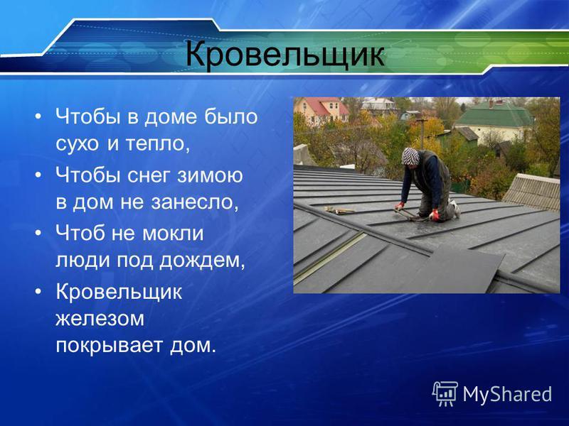 Кровельщик Чтобы в доме было сухо и тепло, Чтобы снег зимою в дом не занесло, Чтоб не мокли люди под дождем, Кровельщик железом покрывает дом.