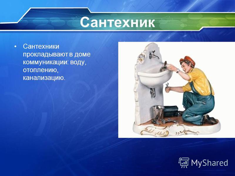 Сантехник Сантехники прокладывают в доме коммуникации: воду, отоплению, канализацию.