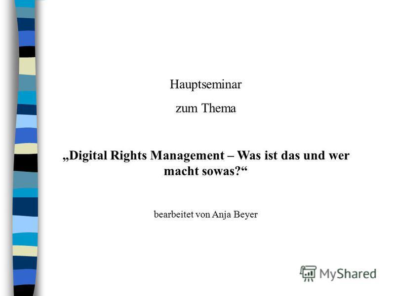 Hauptseminar zum Thema Digital Rights Management – Was ist das und wer macht sowas? bearbeitet von Anja Beyer