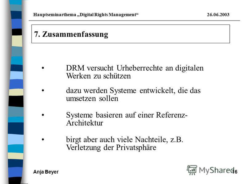 Hauptseminarthema Digital Rights Management26.06.2003 Anja Beyer16 7. Zusammenfassung dazu werden Systeme entwickelt, die das umsetzen sollen Systeme basieren auf einer Referenz- Architektur birgt aber auch viele Nachteile, z.B. Verletzung der Privat