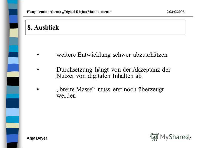Hauptseminarthema Digital Rights Management26.06.2003 Anja Beyer17 8. Ausblick weitere Entwicklung schwer abzuschätzen Durchsetzung hängt von der Akzeptanz der Nutzer von digitalen Inhalten ab breite Masse muss erst noch überzeugt werden