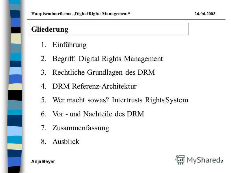Hauptseminarthema Digital Rights Management26.06.2003 Anja Beyer2 Gliederung 1.Einführung 2.Begriff: Digital Rights Management 3.Rechtliche Grundlagen des DRM 4.DRM Referenz-Architektur 5.Wer macht sowas? Intertrusts Rights|System 6.Vor - und Nachtei