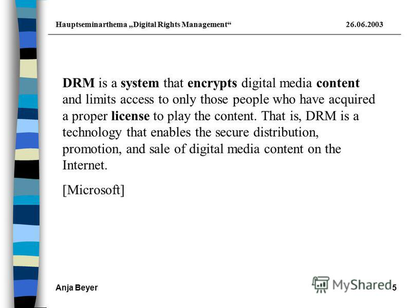 Hauptseminarthema Digital Rights Management26.06.2003 Anja Beyer5 DRM is a system that encrypts digital media content and limits access to only those people who have acquired a proper license to play the content. That is, DRM is a technology that ena