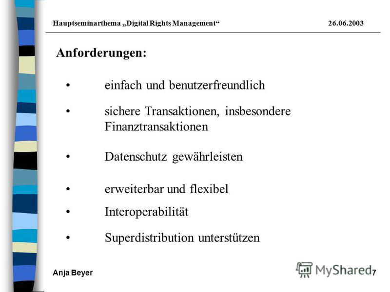 Hauptseminarthema Digital Rights Management26.06.2003 Anja Beyer7 Anforderungen: einfach und benutzerfreundlich erweiterbar und flexibel Interoperabilität sichere Transaktionen, insbesondere Finanztransaktionen Superdistribution unterstützen Datensch