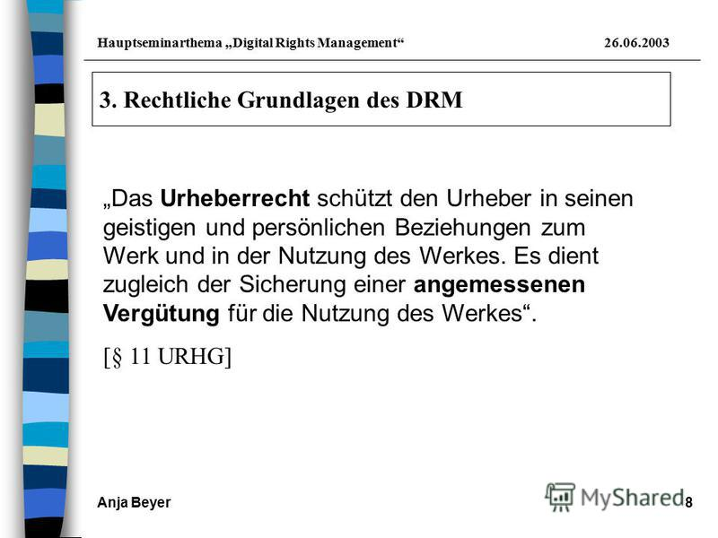 Hauptseminarthema Digital Rights Management26.06.2003 Anja Beyer8 3. Rechtliche Grundlagen des DRM Das Urheberrecht schützt den Urheber in seinen geistigen und persönlichen Beziehungen zum Werk und in der Nutzung des Werkes. Es dient zugleich der Sic