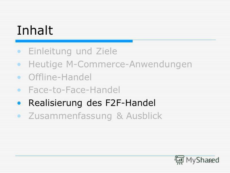 16 Inhalt Einleitung und Ziele Heutige M-Commerce-Anwendungen Offline-Handel Face-to-Face-Handel Realisierung des F2F-Handel Zusammenfassung & Ausblick