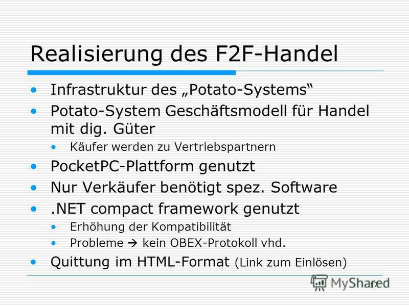 17 Realisierung des F2F-Handel Infrastruktur des Potato-Systems Potato-System Geschäftsmodell für Handel mit dig. Güter Käufer werden zu Vertriebspartnern PocketPC-Plattform genutzt Nur Verkäufer benötigt spez. Software.NET compact framework genutzt