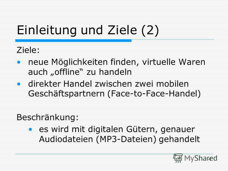4 Einleitung und Ziele (2) Ziele: neue Möglichkeiten finden, virtuelle Waren auch offline zu handeln direkter Handel zwischen zwei mobilen Geschäftspartnern (Face-to-Face-Handel) Beschränkung: es wird mit digitalen Gütern, genauer Audiodateien (MP3-D