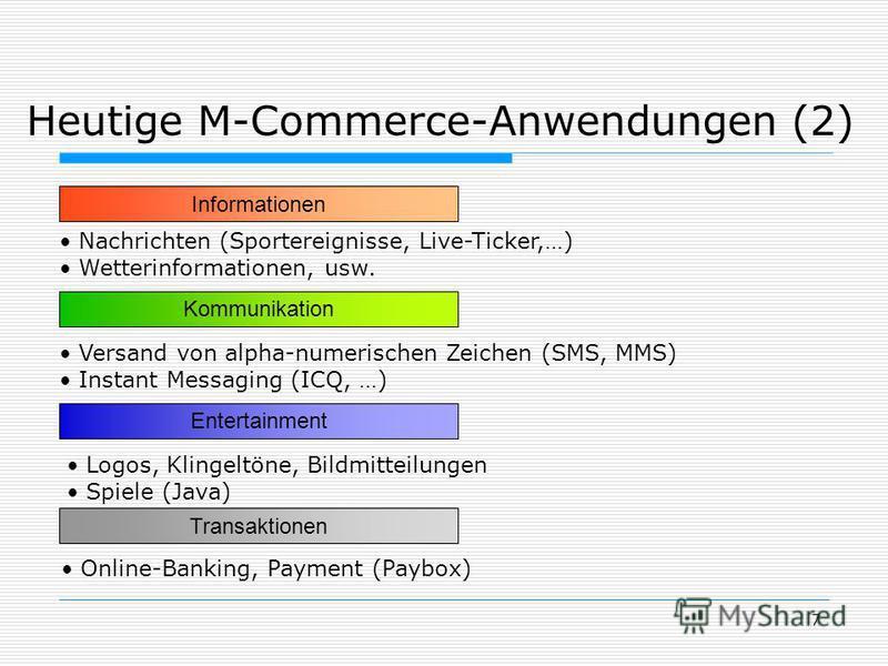 7 Heutige M-Commerce-Anwendungen (2) Informationen Nachrichten (Sportereignisse, Live-Ticker,…) Wetterinformationen, usw. Kommunikation Versand von alpha-numerischen Zeichen (SMS, MMS) Instant Messaging (ICQ, …) Entertainment Logos, Klingeltöne, Bild