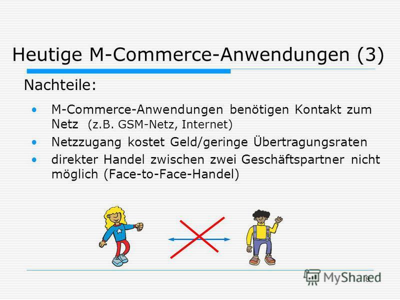 8 Heutige M-Commerce-Anwendungen (3) M-Commerce-Anwendungen benötigen Kontakt zum Netz (z.B. GSM-Netz, Internet) Netzzugang kostet Geld/geringe Übertragungsraten direkter Handel zwischen zwei Geschäftspartner nicht möglich (Face-to-Face-Handel) Nacht