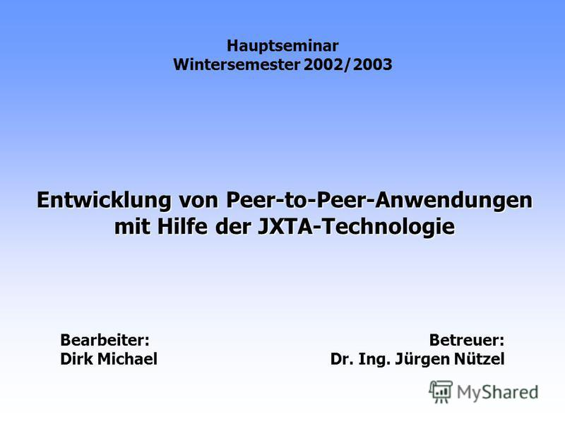 Entwicklung von Peer-to-Peer-Anwendungen mit Hilfe der JXTA-Technologie Hauptseminar Wintersemester 2002/2003 Bearbeiter: Dirk Michael Betreuer: Dr. Ing. Jürgen Nützel