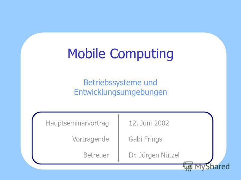 Mobile Computing Betriebssysteme und Entwicklungsumgebungen 12. Juni 2002 Gabi Frings Dr. Jürgen Nützel Hauptseminarvortrag Vortragende Betreuer