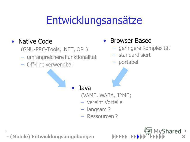 - (Mobile) Entwicklungsumgebungen8 Entwicklungsansätze Native Code (GNU-PRC-Tools,.NET, OPL) –umfangreichere Funktionalität –Off-line verwendbar Browser Based –geringere Komplexität –standardisiert –portabel Java (VAME, WABA, J2ME) –vereint Vorteile