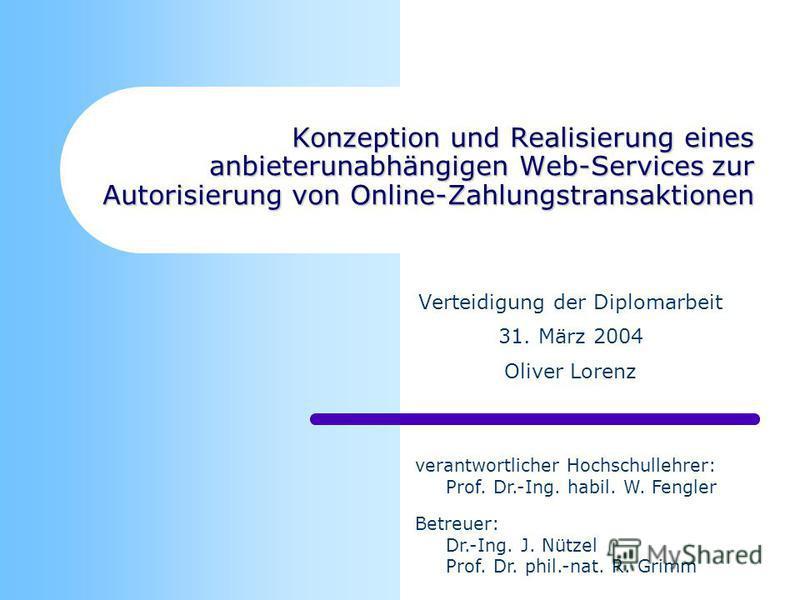 Konzeption und Realisierung eines anbieterunabhängigen Web-Services zur Autorisierung von Online-Zahlungstransaktionen Verteidigung der Diplomarbeit 31. März 2004 Oliver Lorenz verantwortlicher Hochschullehrer: Prof. Dr.-Ing. habil. W. Fengler Betreu