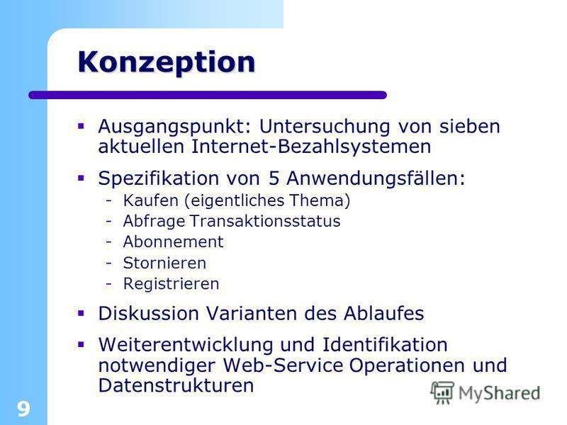 9 Konzeption Ausgangspunkt: Untersuchung von sieben aktuellen Internet-Bezahlsystemen Spezifikation von 5 Anwendungsfällen: -Kaufen (eigentliches Thema) -Abfrage Transaktionsstatus -Abonnement -Stornieren -Registrieren Diskussion Varianten des Ablauf