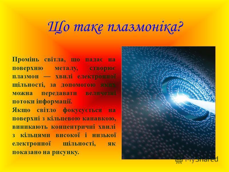 Що таке плазмоніка? Промінь світла, що падає на поверхню металу, створює плазмон хвилі електронної щільності, за допомогою яких можна передавати величезні потоки інформації. Якщо світло фокусується на поверхні з кільцевою канавкою, виникають концентр