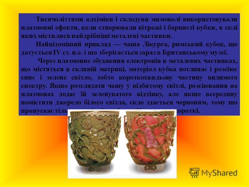 Тисячоліттями алхіміки і склодуви мимоволі використовували плазмонні ефекти, коли створювали вітражі і барвисті кубки, в склі яких містилися найдрібніші металеві частинки. Найвідоміший приклад чаша Лікурга, римський кубок, що датується IV ст. н.е. і