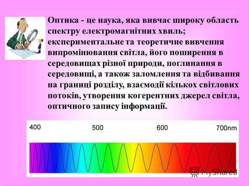 Оптика - це наука, яка вивчає широку область спектру електромагнітних хвиль; експериментальне та теоретичне вивчення випромінювання світла, його поширення в середовищах різної природи, поглинання в середовищі, а також заломлення та відбивання на гран