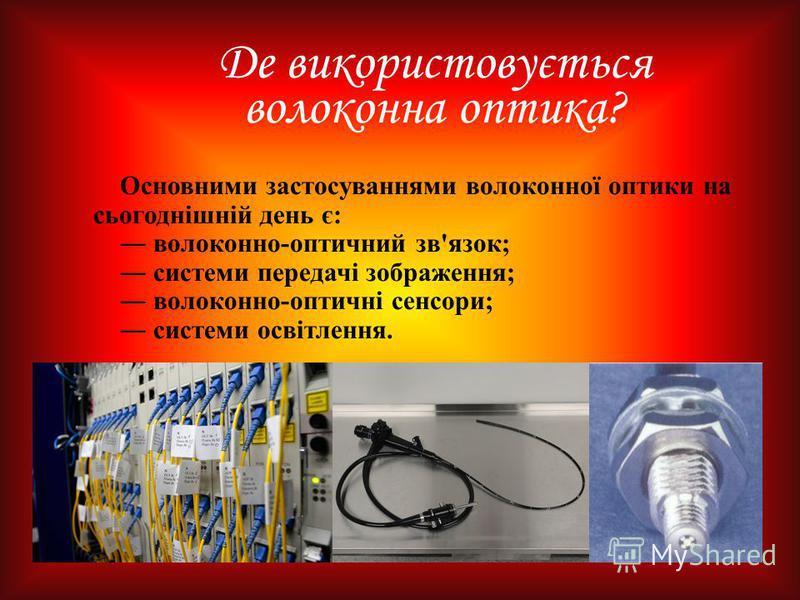 Де використовується волоконна оптика? Основними застосуваннями волоконної оптики на сьогоднішній день є: волоконно-оптичний зв'язок; системи передачі зображення; волоконно-оптичні сенсори; системи освітлення.