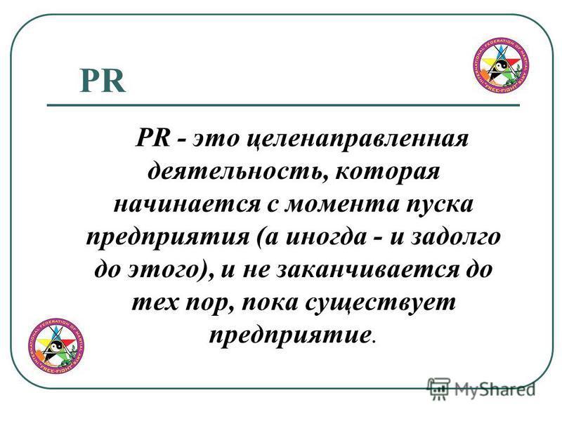 PR PR - это целенаправленная деятельность, которая начинается с момента пуска предприятия (а иногда - и задолго до этого), и не заканчивается до тех пор, пока существует предприятие.
