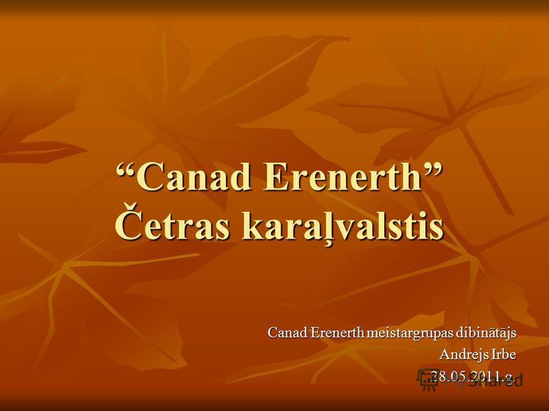 Canad Erenerth Četras karaļvalstisCanad Erenerth Četras karaļvalstis Canad Erenerth meistargrupas dibinātājs Andrejs Irbe 28.05.2011.g.