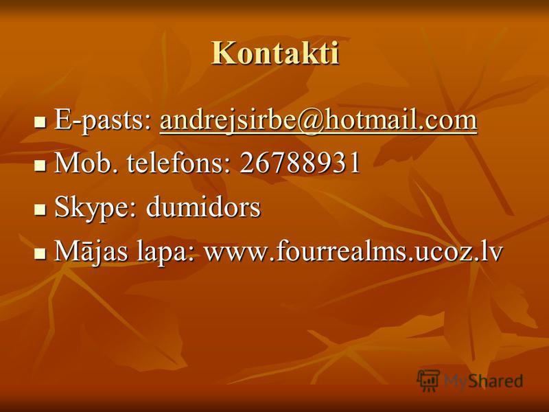 Kontakti E-pasts: andrejsirbe@hotmail.com E-pasts: andrejsirbe@hotmail.comandrejsirbe@hotmail.com Mob. telefons: 26788931 Mob. telefons: 26788931 Skype: dumidors Skype: dumidors Mājas lapa: www.fourrealms.ucoz.lv Mājas lapa: www.fourrealms.ucoz.lv