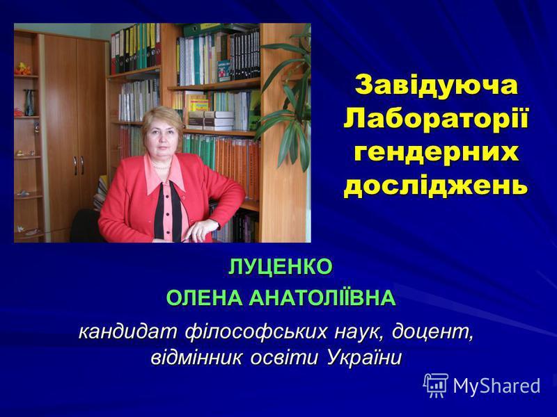 Завідуюча Лабораторії гендерних досліджень кандидат філософських наук, доцент, відмінник освіти України ЛУЦЕНКО ОЛЕНА АНАТОЛІЇВНА