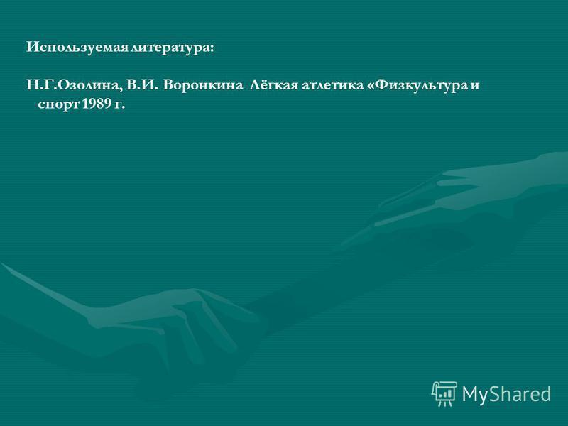 Используемая литература: Н.Г.Озолина, В.И. Воронкина Лёгкая атлетика «Физкультура и спорт 1989 г.