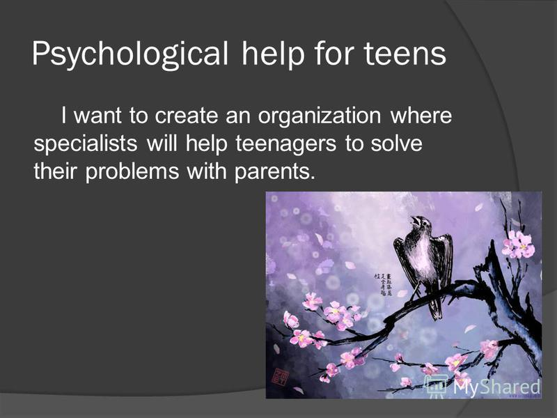 Psychological help for teens I want to create an organization where specialists will help teenagers to solve their problems with parents.