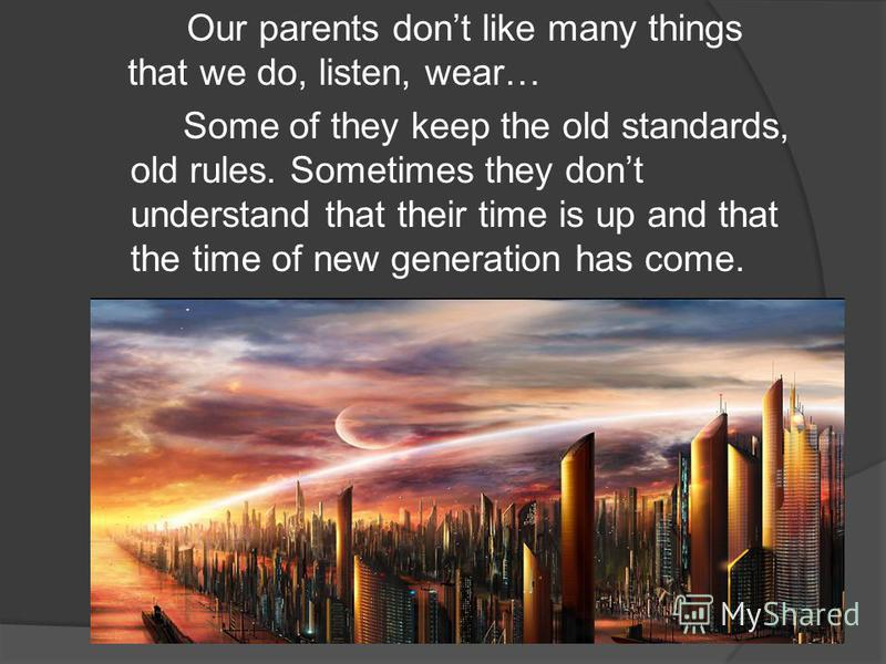 Our parents dont like many things that we do, listen, wear… Some of they keep the old standards, old rules. Sometimes they dont understand that their time is up and that the time of new generation has come.