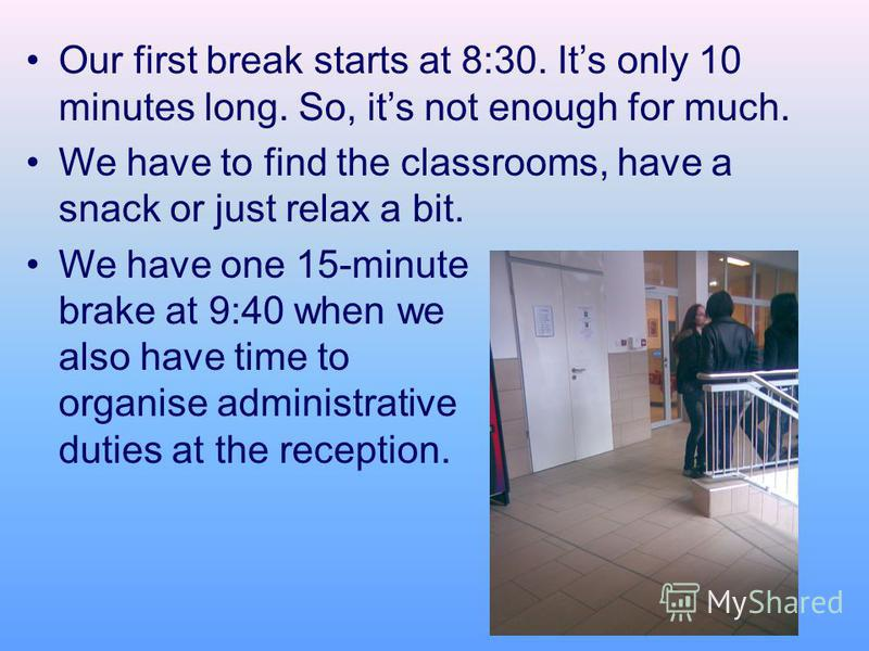 Our first break starts at 8:30. Its only 10 minutes long. So, its not enough for much. We have to find the classrooms, have a snack or just relax a bit. We have one 15-minute brake at 9:40 when we also have time to organise administrative duties at t