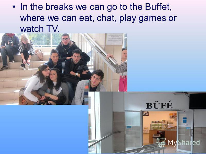 In the breaks we can go to the Buffet, where we can eat, chat, play games or watch TV.