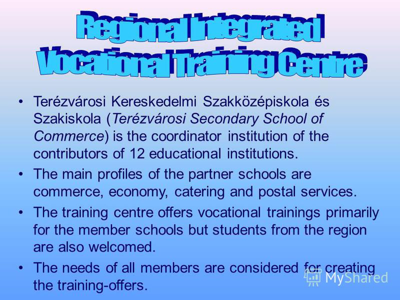 Terézvárosi Kereskedelmi Szakközépiskola és Szakiskola (Terézvárosi Secondary School of Commerce) is the coordinator institution of the contributors of 12 educational institutions. The main profiles of the partner schools are commerce, economy, cater