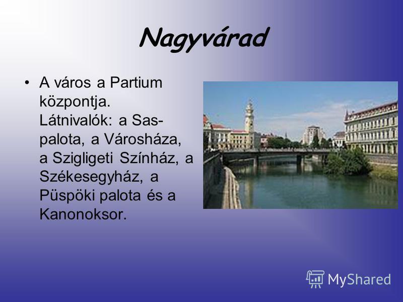 Nagyvárad A város a Partium központja. Látnivalók: a Sas- palota, a Városháza, a Szigligeti Színház, a Székesegyház, a Püspöki palota és a Kanonoksor.