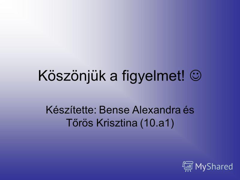 Köszönjük a figyelmet! Készítette: Bense Alexandra és Tőrös Krisztina (10.a1)