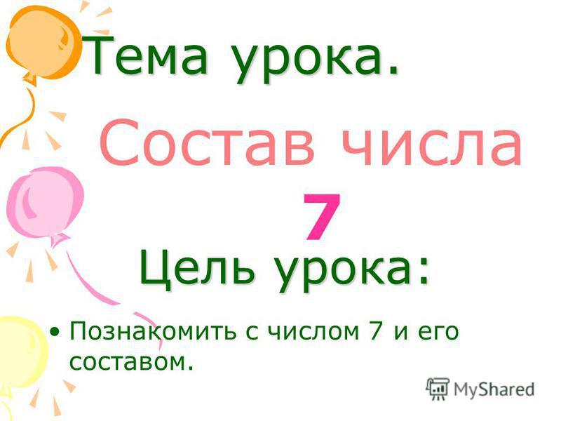 Тема урока. Состав числа 7 Цель урока: Познакомить с числом 7 и его составом.