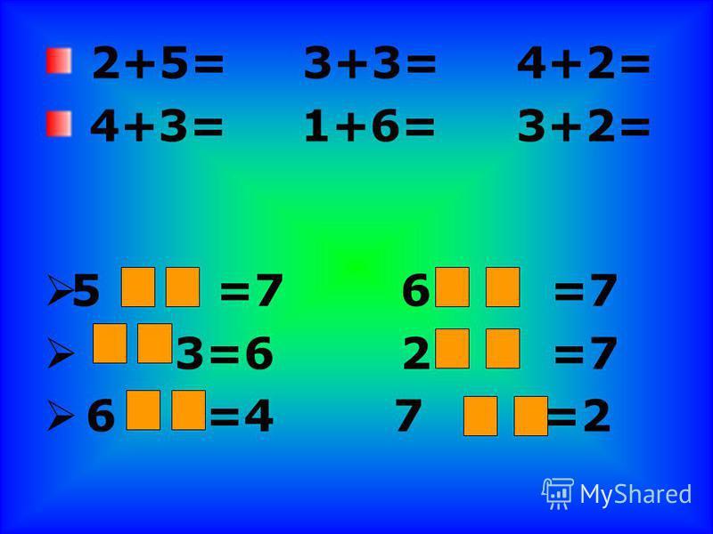 2+5= 3+3= 4+2= 4+3= 1+6= 3+2= 5 =76 =7 3=62 =7 6 =4 7 =2