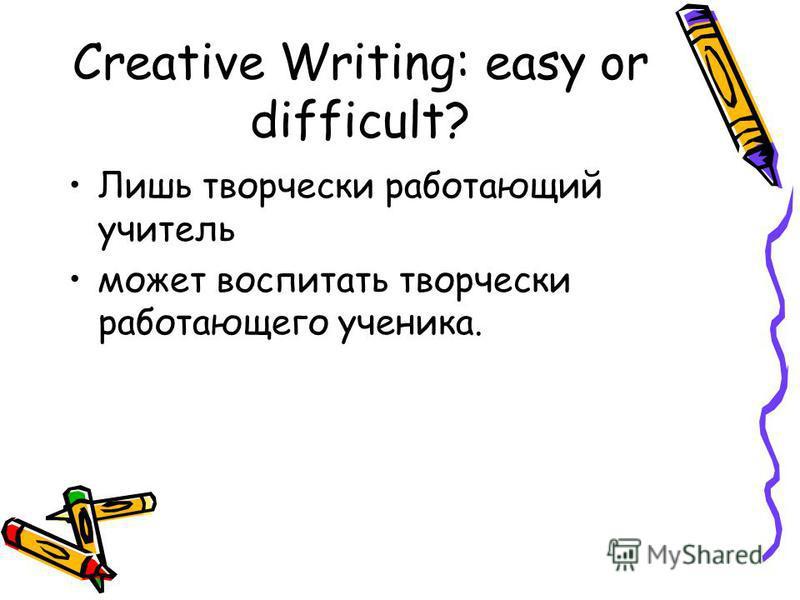 Creative Writing: easy or difficult? Лишь творчески работающий учитель может воспитать творчески работающего ученика.