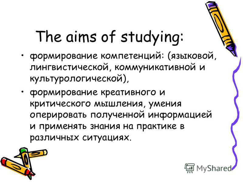 The aims of studying: формирование компетенций: (языковой, лингвистической, коммуникативной и культурологической), формирование креативного и критического мышления, умения оперировать полученной информацией и применять знания на практике в различных