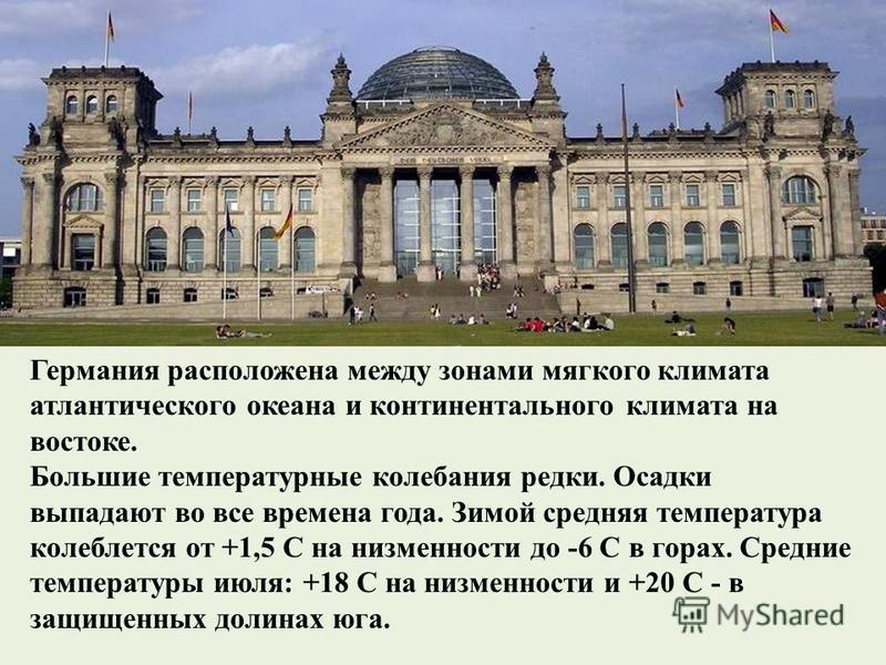 Германия расположена между зонами мягкого климата атлантического океана и континентального климата на востоке. Большие температурные колебания редки. Осадки выпадают во все времена года. Зимой средняя температура колеблется от +1,5 С на низменности д