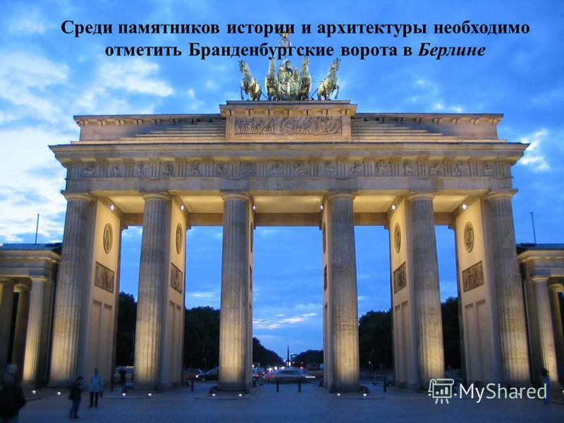 Среди памятников истории и архитектуры необходимо отметить Бранденбургские ворота в Берлине