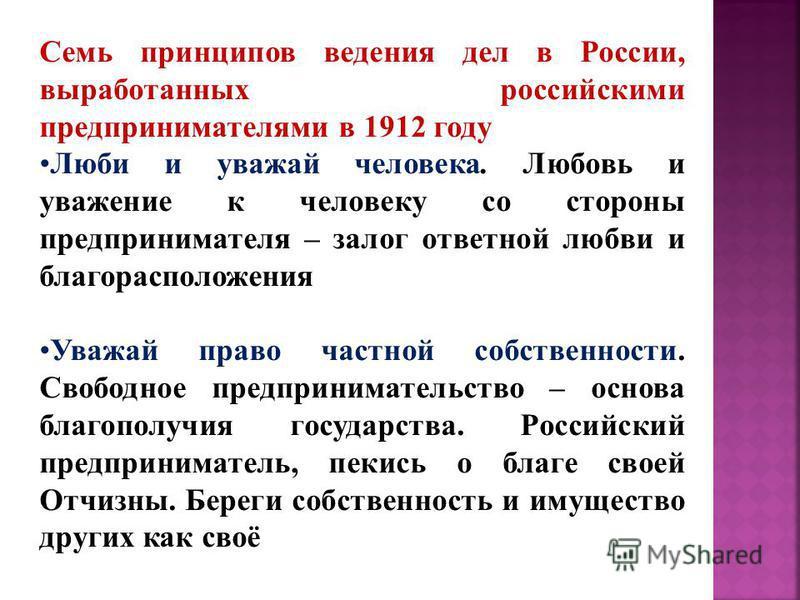 Семь принципов ведения дел в России, выработанных российскими предпринимателями в 1912 году Люби и уважай человека. Любовь и уважение к человеку со стороны предпринимателя – залог ответной любви и благорасположения Уважай право частной собственности.