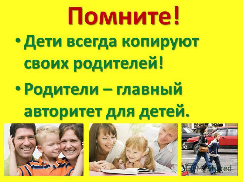 Помните! Дети всегда копируют своих родителей! Дети всегда копируют своих родителей! Родители – главный авторитет для детей. Родители – главный авторитет для детей.