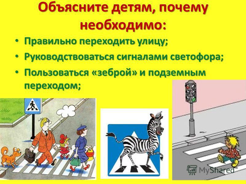 Объясните детям, почему необходимо: Правильно переходить улицу; Правильно переходить улицу; Руководствоваться сигналами светофора; Руководствоваться сигналами светофора; Пользоваться «зеброй» и подземным переходом; Пользоваться «зеброй» и подземным п