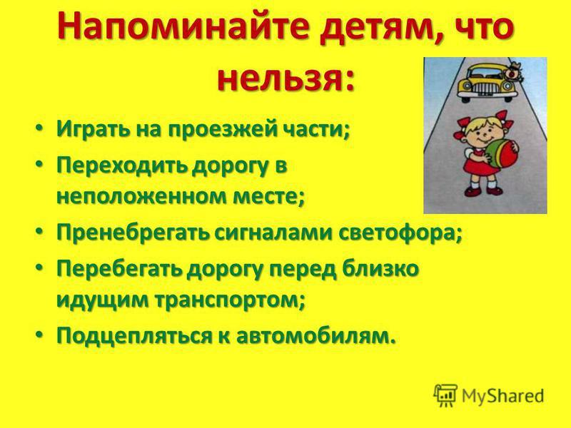 Напоминайте детям, что нельзя: Играть на проезжей части; Играть на проезжей части; Переходить дорогу в неположенном месте; Переходить дорогу в неположенном месте; Пренебрегать сигналами светофора; Пренебрегать сигналами светофора; Перебегать дорогу п