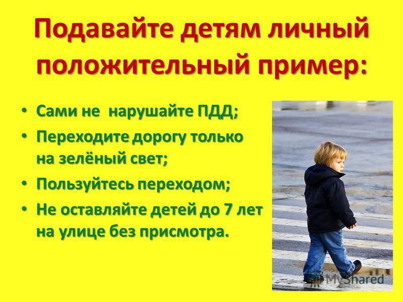 Подавайте детям личный положительный пример: Сами не нарушайте ПДД; Сами не нарушайте ПДД; Переходите дорогу только на зелёный свет; Переходите дорогу только на зелёный свет; Пользуйтесь переходом; Пользуйтесь переходом; Не оставляйте детей до 7 лет