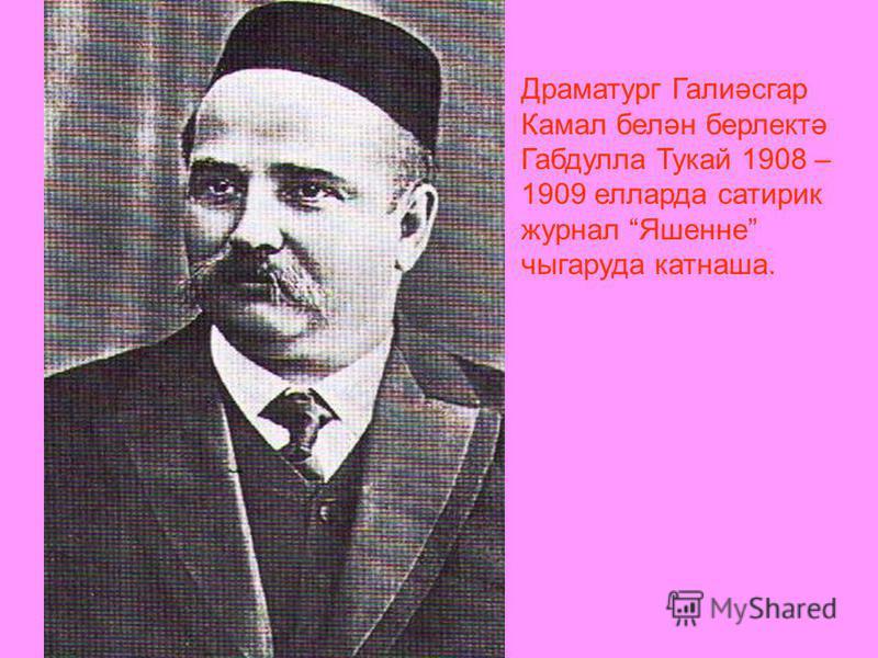 Драматург Галиәсгар Камал белән берлектә Габдулла Тукай 1908 – 1909 елларда сатирик журнал Яшенне чыгаруда катнаша.