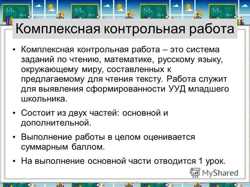 Комплексная контрольная работа Комплексная контрольная работа – это система заданий по чтению, математике, русскому языку, окружающему миру, составленных к предлагаемому для чтения тексту. Работа служит для выявления сформированности УУД младшего шко