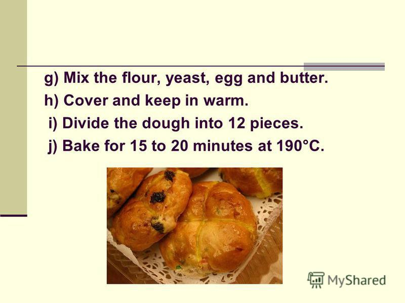 Comprehension activity Jumbled sentences (pair work) The task: rearrange the sentences in chronological order. a) Knead the dough well. b) Prepare yeast mixture. c) Melt the butter. d) Cut a cross on top before baking. e) Beat the egg. f) Sift the fl